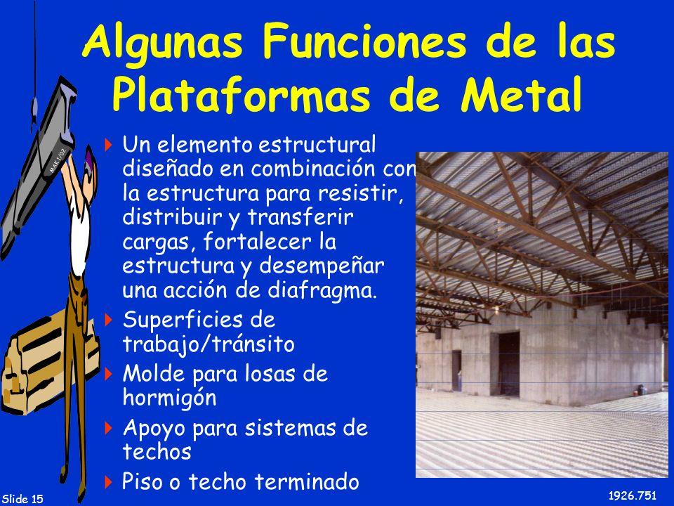 MAK 1/02 Slide 15 Algunas Funciones de las Plataformas de Metal Un elemento estructural diseñado en combinación con la estructura para resistir, distr