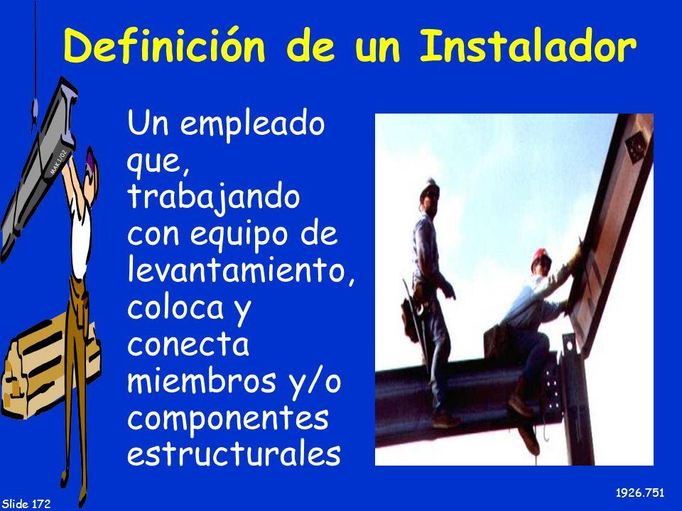 MAK 1/02 Slide 172 Definición de un Instalador Un empleado que, trabajando con equipo de levantamiento, coloca y conecta miembros y/o componentes estr