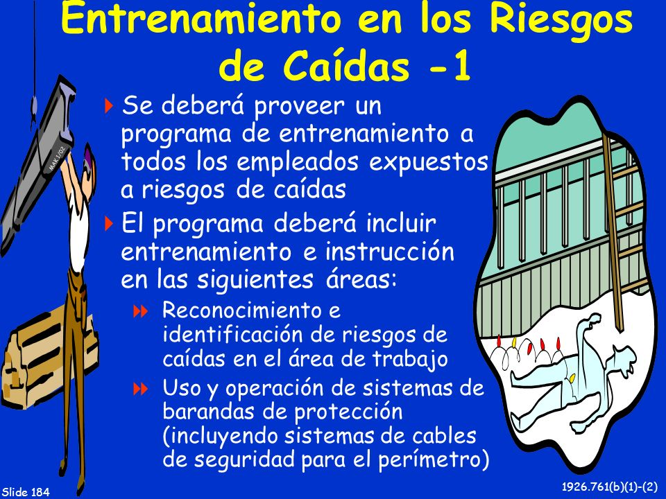 MAK 1/02 Slide 184 Entrenamiento en los Riesgos de Caídas -1 Se deberá proveer un programa de entrenamiento a todos los empleados expuestos a riesgos