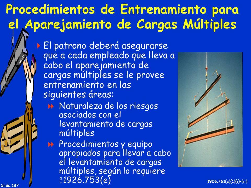 MAK 1/02 Slide 187 Procedimientos de Entrenamiento para el Aparejamiento de Cargas Múltiples El patrono deberá asegurarse que a cada empleado que llev