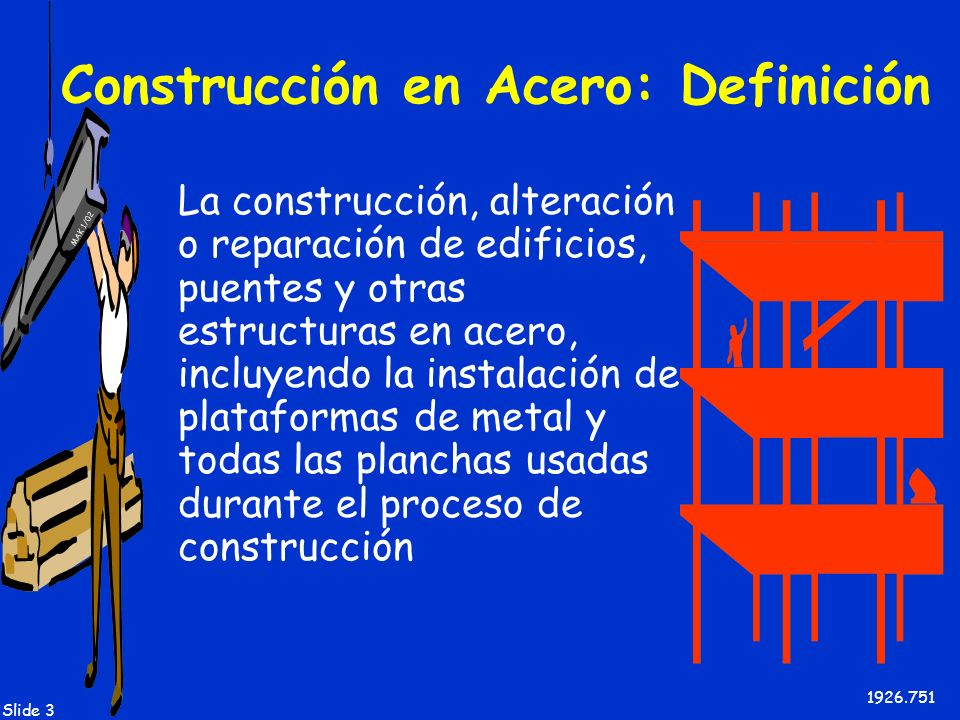 MAK 1/02 Slide 3 Construcción en Acero: Definición La construcción, alteración o reparación de edificios, puentes y otras estructuras en acero, incluy