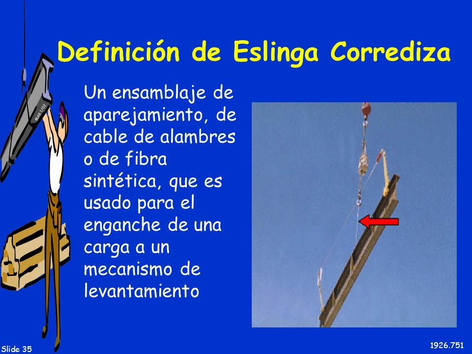 MAK 1/02 Slide 35 Definición de Eslinga Corrediza Un ensamblaje de aparejamiento, de cable de alambres o de fibra sintética, que es usado para el enga