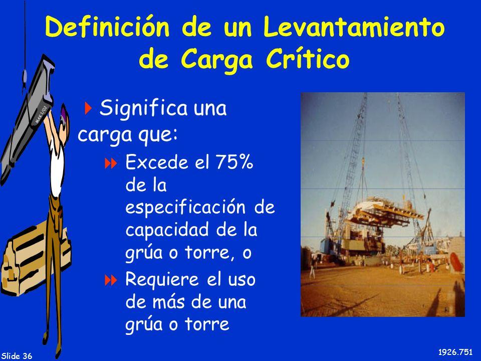 MAK 1/02 Slide 36 Definición de un Levantamiento de Carga Crítico Significa una carga que: Excede el 75% de la especificación de capacidad de la grúa