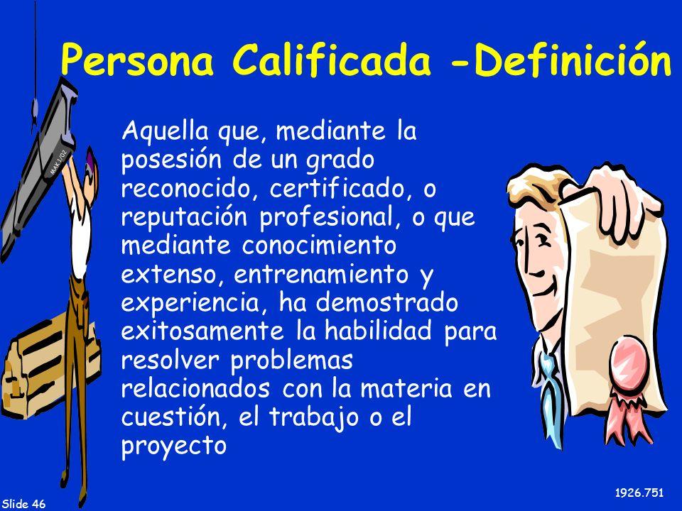 MAK 1/02 Slide 46 Persona Calificada -Definición Aquella que, mediante la posesión de un grado reconocido, certificado, o reputación profesional, o qu