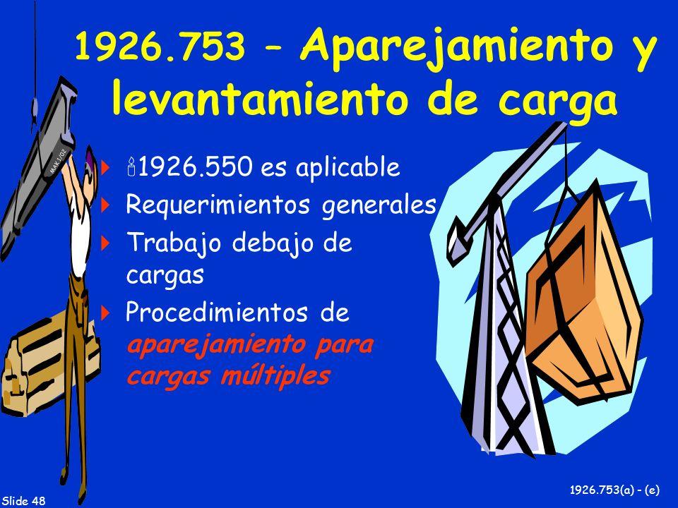 MAK 1/02 Slide 48 1926.753 – Aparejamiento y levantamiento de carga 1926.550 es aplicable Requerimientos generales Trabajo debajo de cargas Procedimie