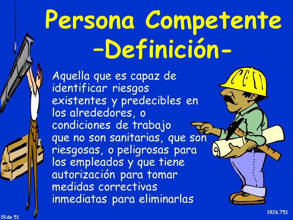 MAK 1/02 Slide 51 Persona Competente –Definición- Aquella que es capaz de identificar riesgos existentes y predecibles en los alrededores, o condicion