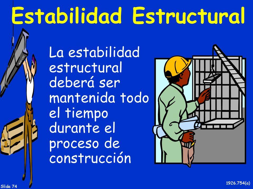 MAK 1/02 Slide 74 Estabilidad Estructural La estabilidad estructural deberá ser mantenida todo el tiempo durante el proceso de construcción 1926.754(a