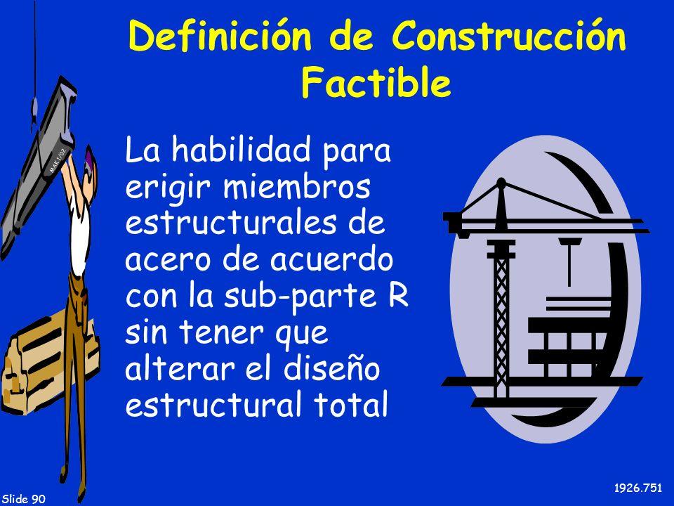 MAK 1/02 Slide 90 Definición de Construcción Factible La habilidad para erigir miembros estructurales de acero de acuerdo con la sub-parte R sin tener