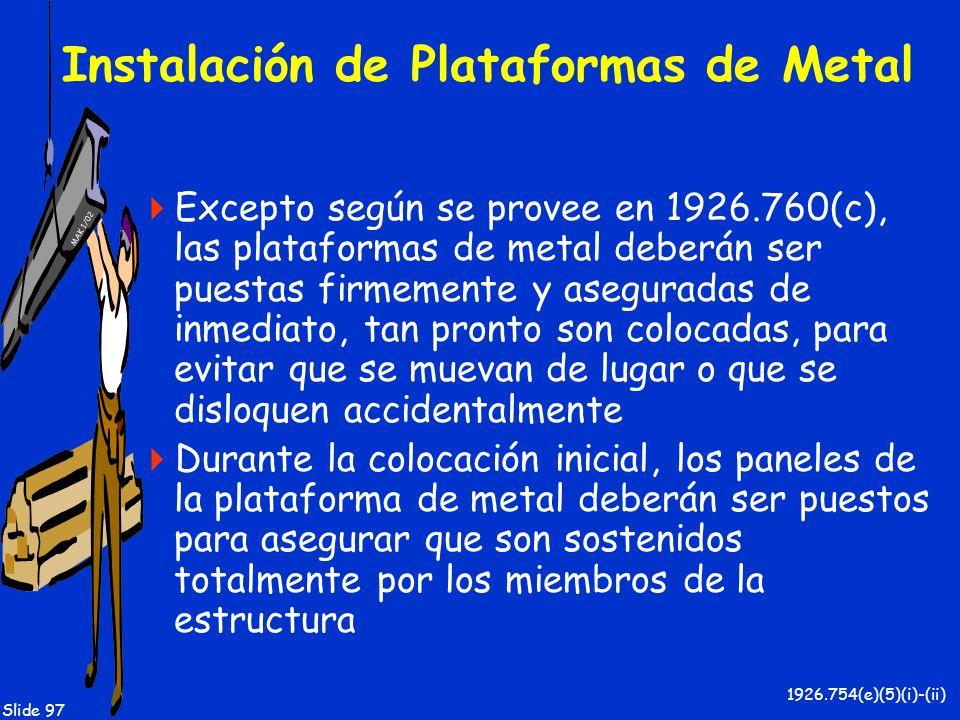 MAK 1/02 Slide 97 Instalación de Plataformas de Metal Excepto según se provee en 1926.760(c), las plataformas de metal deberán ser puestas firmemente