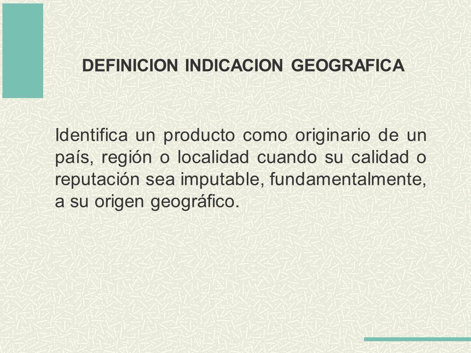 DEFINICION INDICACION GEOGRAFICA Identifica un producto como originario de un país, región o localidad cuando su calidad o reputación sea imputable, f