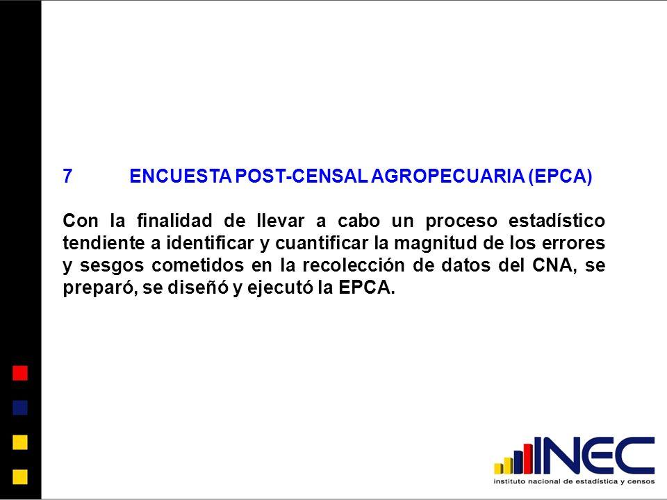 7ENCUESTA POST-CENSAL AGROPECUARIA (EPCA) Con la finalidad de llevar a cabo un proceso estadístico tendiente a identificar y cuantificar la magnitud de los errores y sesgos cometidos en la recolección de datos del CNA, se preparó, se diseñó y ejecutó la EPCA.