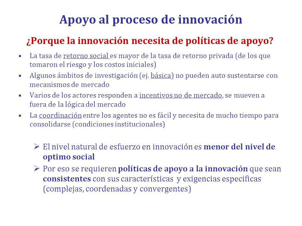 Apoyo al proceso de innovación ¿Porque la innovación necesita de políticas de apoyo? La tasa de retorno social es mayor de la tasa de retorno privada