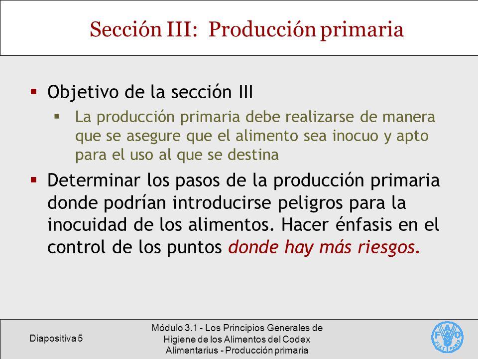 Diapositiva 6 Módulo 3.1 - Los Principios Generales de Higiene de los Alimentos del Codex Alimentarius - Producción primaria Esquema de la sección III de los PGHA del Codex: Producción primaria 3.1 – Higiene del medio 3.2 – Higiene en la producción de la materia prima 3.3 – Manipulación, almacenamiento y transporte 3.4 – Limpieza, mantenimiento e higiene personal en la producción primaria Se trata de un código general y algunas disposiciones podrían no ser pertinentes para una determinada situación
