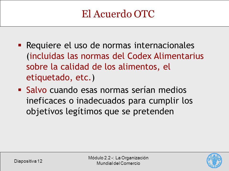 Diapositiva 12 Módulo 2.2 -: La Organización Mundial del Comercio El Acuerdo OTC Requiere el uso de normas internacionales (incluidas las normas del C