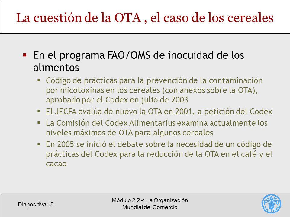 Diapositiva 15 Módulo 2.2 -: La Organización Mundial del Comercio La cuestión de la OTA, el caso de los cereales En el programa FAO/OMS de inocuidad d