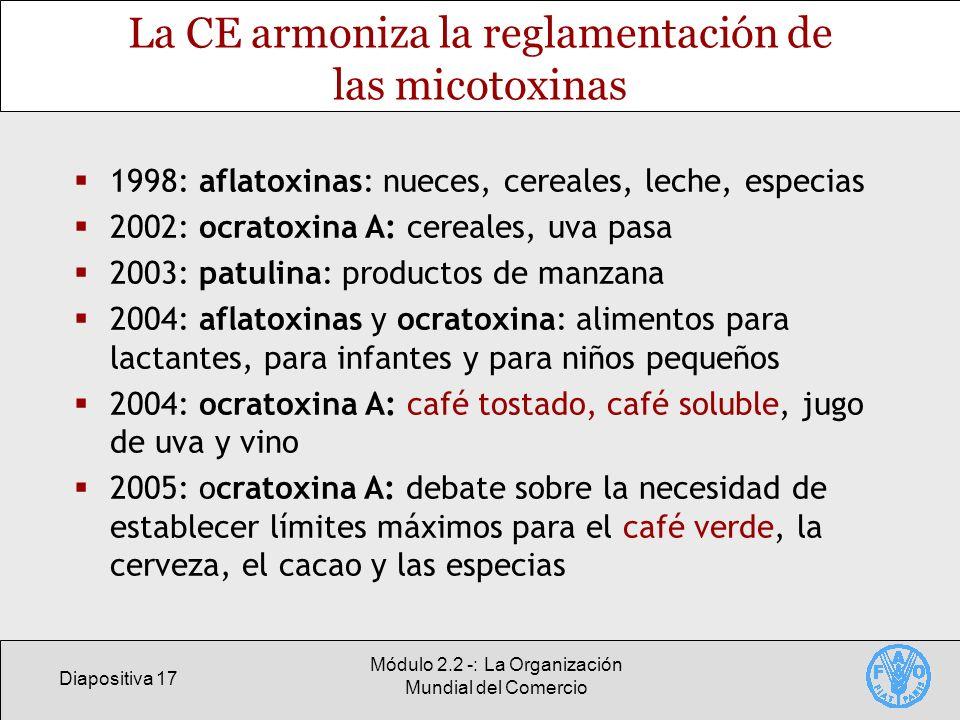 Diapositiva 17 Módulo 2.2 -: La Organización Mundial del Comercio La CE armoniza la reglamentación de las micotoxinas 1998: aflatoxinas: nueces, cerea