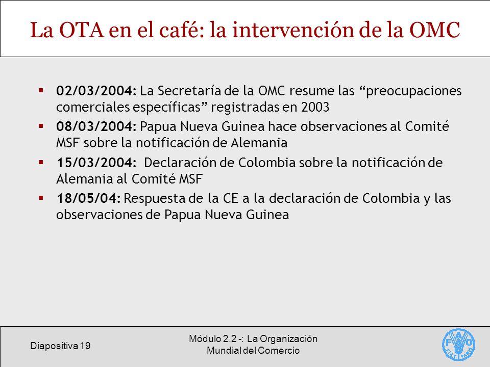 Diapositiva 19 Módulo 2.2 -: La Organización Mundial del Comercio La OTA en el café: la intervención de la OMC 02/03/2004: La Secretaría de la OMC res