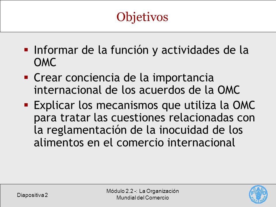 Diapositiva 2 Módulo 2.2 -: La Organización Mundial del Comercio Objetivos Informar de la función y actividades de la OMC Crear conciencia de la impor