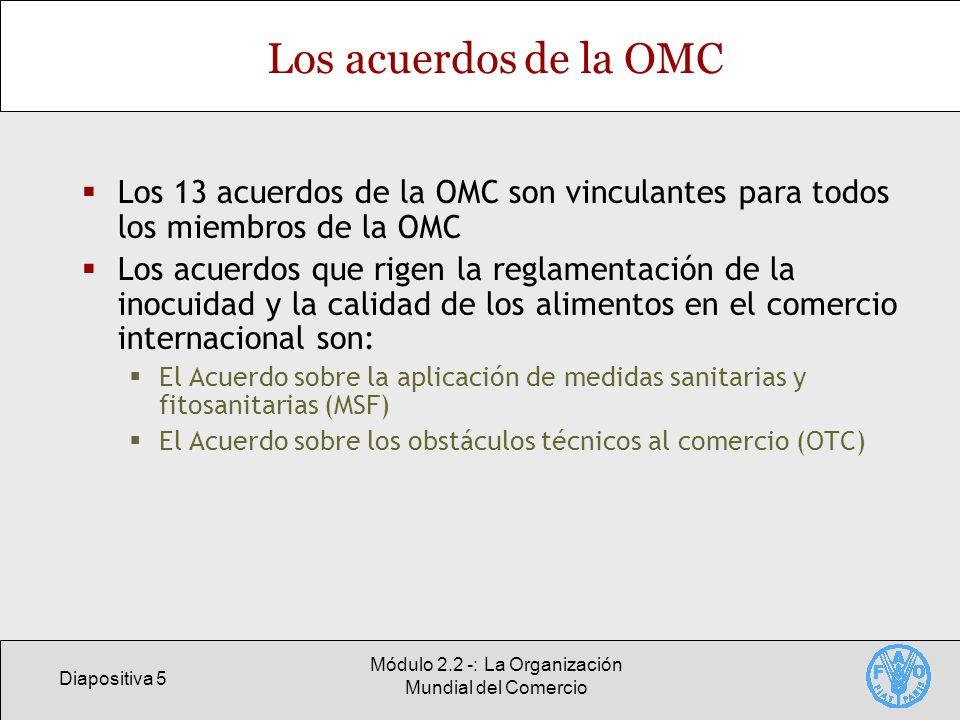 Diapositiva 5 Módulo 2.2 -: La Organización Mundial del Comercio Los acuerdos de la OMC Los 13 acuerdos de la OMC son vinculantes para todos los miemb