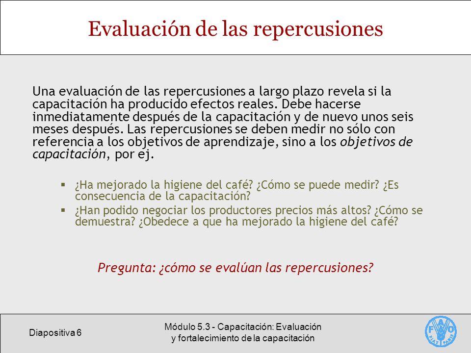 Diapositiva 6 Módulo 5.3 - Capacitación: Evaluación y fortalecimiento de la capacitación Evaluación de las repercusiones Una evaluación de las repercu