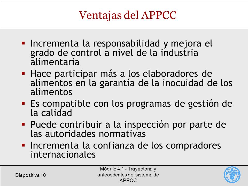 Diapositiva 10 Módulo 4.1 - Trayectoria y antecedentes del sistema de APPCC Ventajas del APPCC Incrementa la responsabilidad y mejora el grado de cont