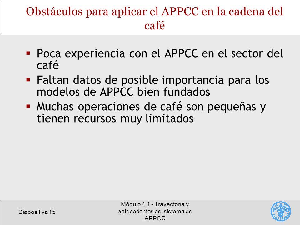 Diapositiva 15 Módulo 4.1 - Trayectoria y antecedentes del sistema de APPCC Obstáculos para aplicar el APPCC en la cadena del café Poca experiencia co