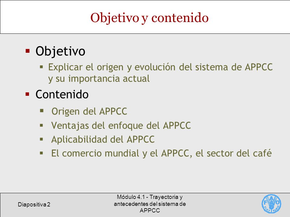 Diapositiva 3 Módulo 4.1 - Trayectoria y antecedentes del sistema de APPCC Presentación del APPCC Principios El APPCC es una respuesta ante la necesidad de tener más confianza en la inocuidad de los alimentos Antes de aplicar el APPCC se requieren programas bien establecidos de BPF El APPCC incrementa la aceptabilidad internacional