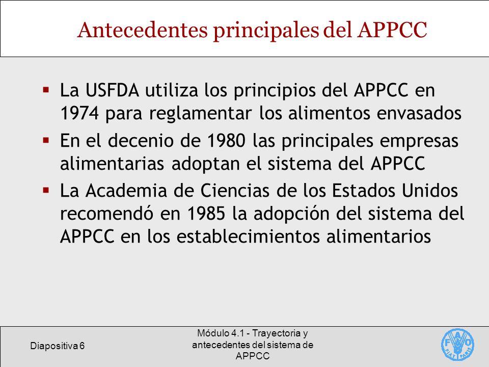 Diapositiva 7 Módulo 4.1 - Trayectoria y antecedentes del sistema de APPCC Trayectoria del APPCC: la esfera internacional Organizaciones internacionales, como la ICMSF, recomendaron la amplia aplicación del APPCC en pro de la inocuidad de los alimentos En la 20ª reunión del Codex, en 1993, se aprobaron las Directrices para la aplicación del APPCC En 1997 se incorporan las directrices para la aplicación del APPCC en la versión revisada del Código internacional de prácticas: Principios Generales de Higiene de los Alimentos Se consolida el APPCC y se incorpora en la legislación sobre inocuidad de los alimentos en muchos países, incluidos miembros de la UE y los EE.UU.