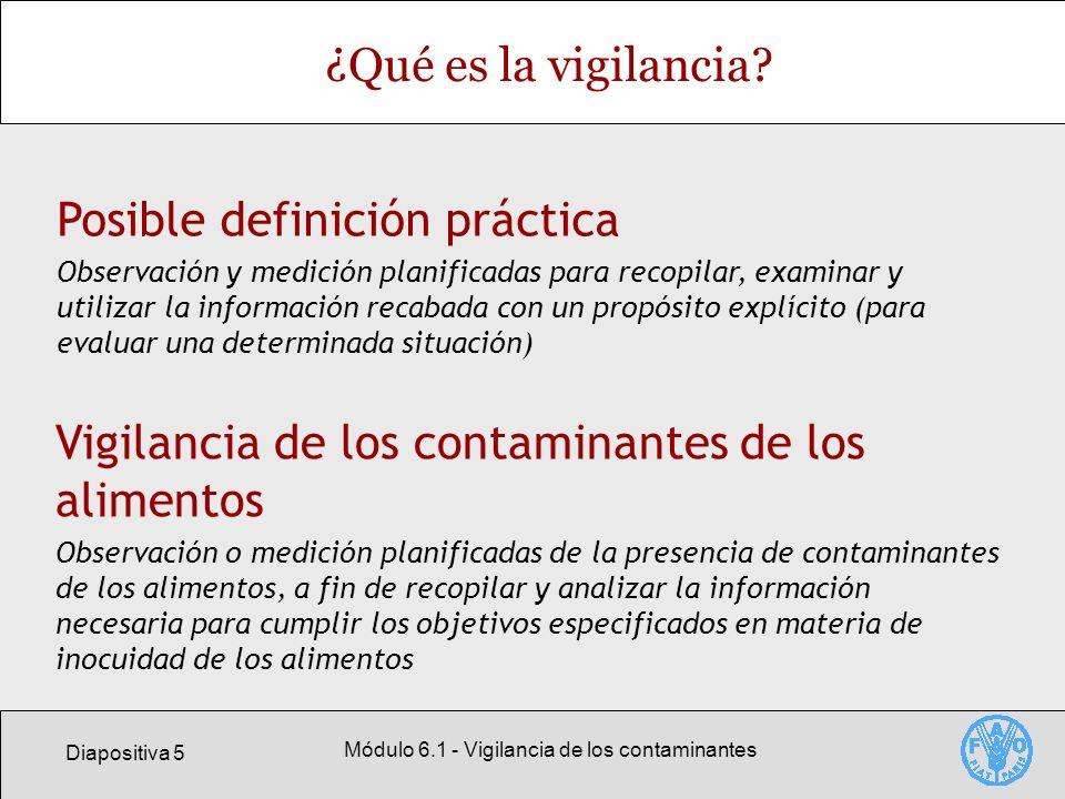 Diapositiva 26 Módulo 6.1 - Vigilancia de los contaminantes Norma General del Codex para los contaminantes y las toxinas presentes en los alimentos Adopta un enfoque horizontal respecto a los contaminantes y las toxinas en los alimentos y los piensos (no trata los residuos de medicamentos veterinarios o plaguicidas) Resume una serie de principios generales sobre los contaminantes presentes en los alimentos Hace énfasis en las medidas de prevención Es necesaria una evaluación de riesgos cuando los alimentos contaminados representan un peligro para la salud Debe aplicarse una política de gestión de riesgos para tratar los motivos de preocupación justificados para la salud pública Las medidas que adopten los países no deben limitar innecesariamente el comercio