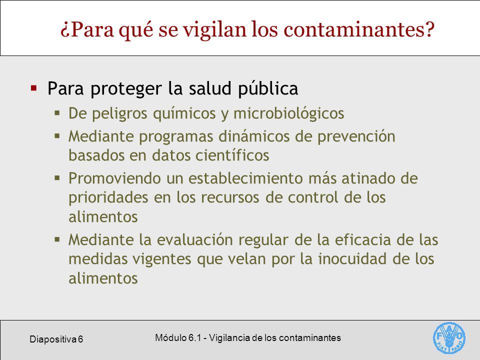 Diapositiva 17 Módulo 6.1 - Vigilancia de los contaminantes Datos de la vigilancia: base para tomar decisiones Decidir cuáles contaminantes representan un motivo de preocupación para la salud pública Proporcionar datos para evaluar los riesgos de presencia de contaminantes considerados un riesgo importante para la salud pública Permitir la evaluación de opciones de gestión de riesgos para afrontar un determinado problema Permitir la evaluación continua de la idoneidad de las medidas sobre inocuidad de los alimentos y de las prácticas de manipulación de los alimentos Pueden facilitar una programación dinámica para velar por la inocuidad de los alimentos
