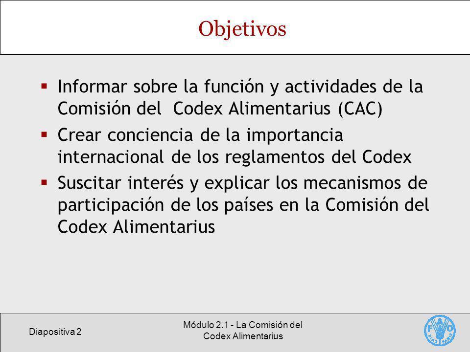 Diapositiva 2 Módulo 2.1 - La Comisión del Codex Alimentarius Objetivos Informar sobre la función y actividades de la Comisión del Codex Alimentarius (CAC) Crear conciencia de la importancia internacional de los reglamentos del Codex Suscitar interés y explicar los mecanismos de participación de los países en la Comisión del Codex Alimentarius