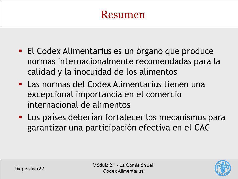Diapositiva 22 Módulo 2.1 - La Comisión del Codex Alimentarius Resumen El Codex Alimentarius es un órgano que produce normas internacionalmente recomendadas para la calidad y la inocuidad de los alimentos Las normas del Codex Alimentarius tienen una excepcional importancia en el comercio internacional de alimentos Los países deberían fortalecer los mecanismos para garantizar una participación efectiva en el CAC