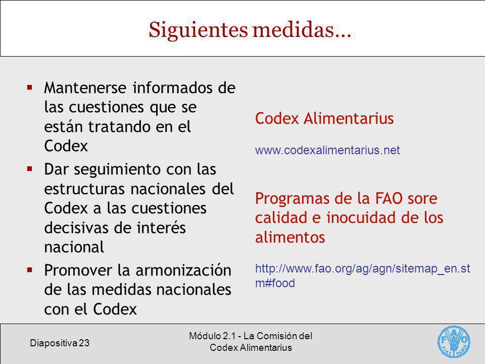 Diapositiva 23 Módulo 2.1 - La Comisión del Codex Alimentarius Siguientes medidas… Mantenerse informados de las cuestiones que se están tratando en el Codex Dar seguimiento con las estructuras nacionales del Codex a las cuestiones decisivas de interés nacional Promover la armonización de las medidas nacionales con el Codex Codex Alimentarius www.codexalimentarius.net Programas de la FAO sore calidad e inocuidad de los alimentos http://www.fao.org/ag/agn/sitemap_en.st m#food