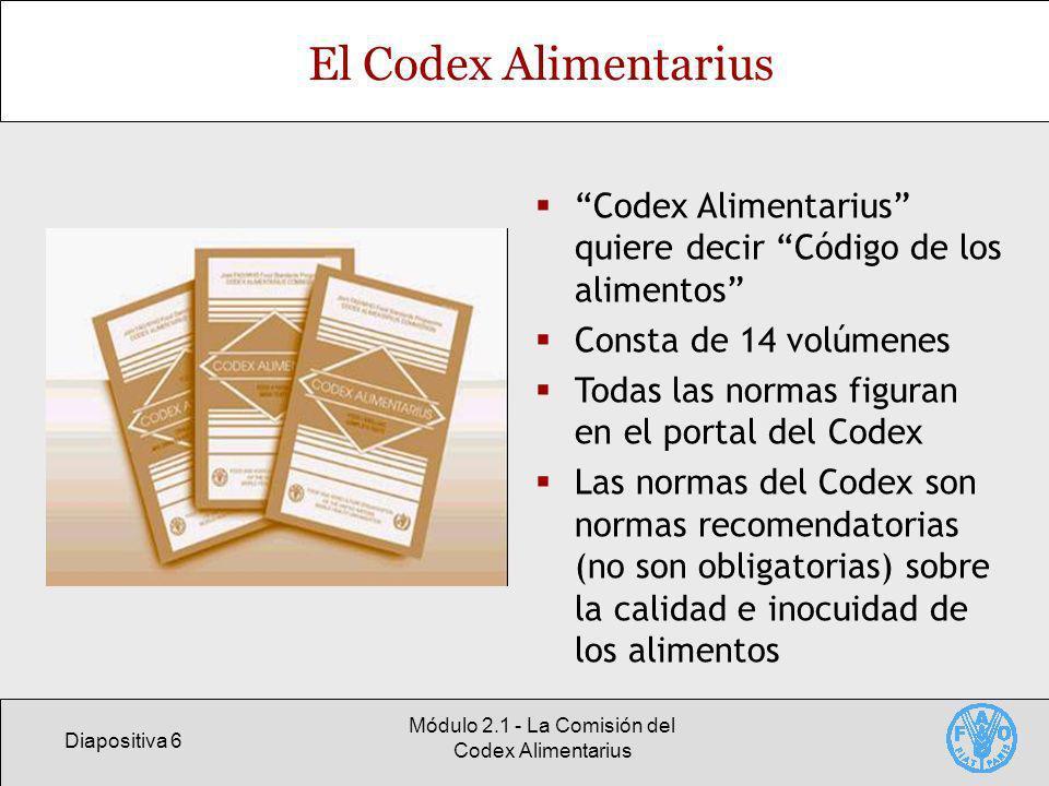 Diapositiva 6 Módulo 2.1 - La Comisión del Codex Alimentarius El Codex Alimentarius Codex Alimentarius quiere decir Código de los alimentos Consta de 14 volúmenes Todas las normas figuran en el portal del Codex Las normas del Codex son normas recomendatorias (no son obligatorias) sobre la calidad e inocuidad de los alimentos