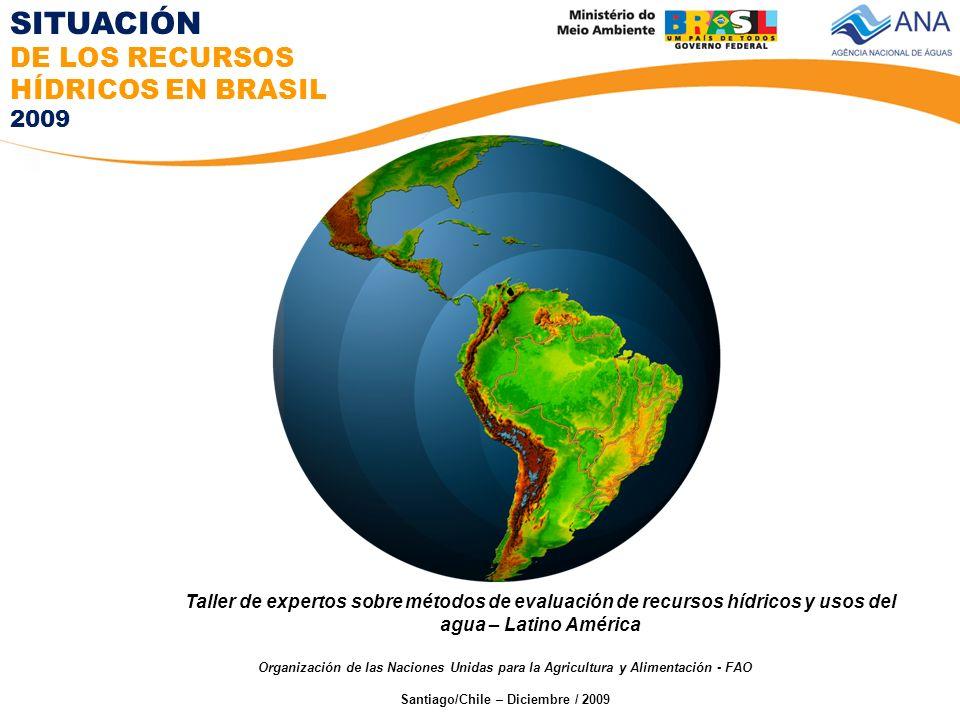 Organización de las Naciones Unidas para la Agricultura y Alimentación - FAO Santiago/Chile – Diciembre / 2009 Taller de expertos sobre métodos de evaluación de recursos hídricos y usos del agua – Latino América SITUACIÓN DE LOS RECURSOS HÍDRICOS EN BRASIL 2009
