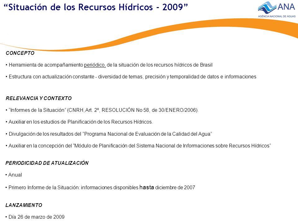 Situación de los Recursos Hídricos - 2009 CONCEPTO Herramienta de acompañamiento periódico, de la situación de los recursos hídricos de Brasil Estructura con actualización constante - diversidad de temas, precisión y temporalidad de datos e informaciones PERIODICIDAD DE ATUALIZACIÓN Anual Primero Informe de la Situación: informaciones disponibles hasta diciembre de 2007 RELEVANCIA Y CONTEXTO Informes de la Situación (CNRH, Art.