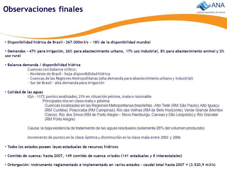 Disponibilidad hídrica de Brasil - 267.000m3/s – 18% de la disponibilidad mundial Demandas – 47% para irrigación, 26% para abastecimiento urbano, 17% uso industrial, 8% para abastecimiento animal y 2% uso rural Balance demanda / disponibilidad hídrica Cuencas con balance crítico: - Nordeste de Brasil – baja disponibilidad hídrica - Cuencas de las Regiones Metropolitanas (alta demanda para abastecimiento urbano y industrial) - Sur de Brasil – alta demanda para irrigación Calidad de las aguas IQA - 1173 puntos analizados, 21% en situación pésima, mala o razonable Principales ríos en clase mala o pésima Cuencas localizadas en las Regiones Metropolitanas brasileñas - Alto Tietê (RM São Paulo), Alto Iguaçu (RM Curitiba), Piracicaba (RM Campinas), Río das Velhas (RM de Belo Horizonte), Verde Grande (Montes Claros), Río dos Sinos (RM de Porto Alegre – Novo Hamburgo, Canoas y São Leopoldo) y Río Gravataí (RM Porto Alegre) Causa: la baja existencia de tratamiento de las aguas residuales (solamente 26% del volumen producido) Incremento de puntos en la clase óptima y disminución en la clase mala entre 2002 y 2006 Observaciones finales Todos los estados poseen leyes estaduales de recursos hídricos Comités de cuenca: hasta 2007, 149 comités de cuenca criados (141 estaduales y 8 interestatales) Ortorgación: instrumento reglamentado e implementado en varios estados – caudal total hasta 2007 = (3.520,9 m3/s)