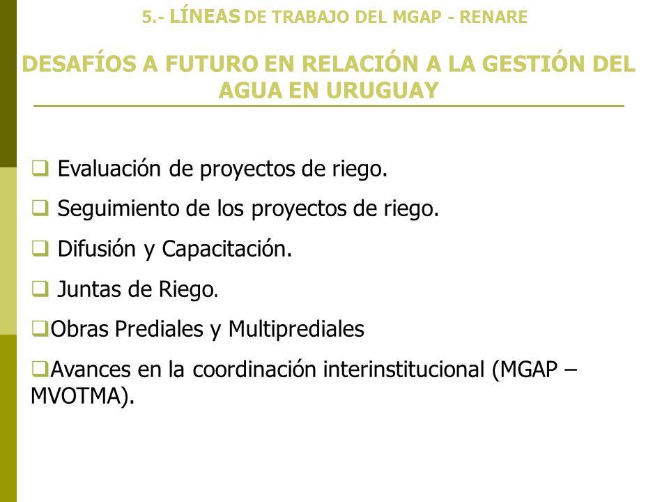 DESAFÍOS A FUTURO EN RELACIÓN A LA GESTIÓN DEL AGUA EN URUGUAY 5.- LÍNEAS DE TRABAJO DEL MGAP - RENARE Evaluación de proyectos de riego. Seguimiento d