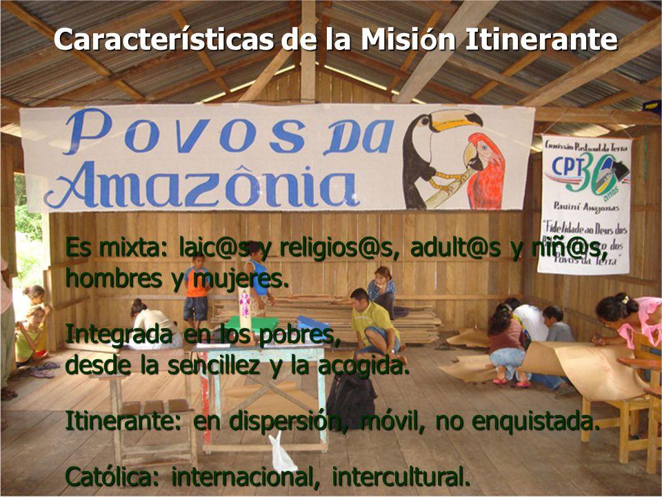 Características de la Misión Itinerante Es mixta: laic@s y religios@s, adult@s y niñ@s, hombres y mujeres. Integrada en los pobres, desde la sencillez