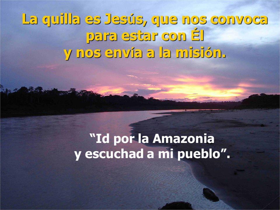La quilla es Jes ú s, que nos convoca para estar con É l y nos env í a a la misi ó n. Id por la Amazonia y escuchad a mi pueblo.