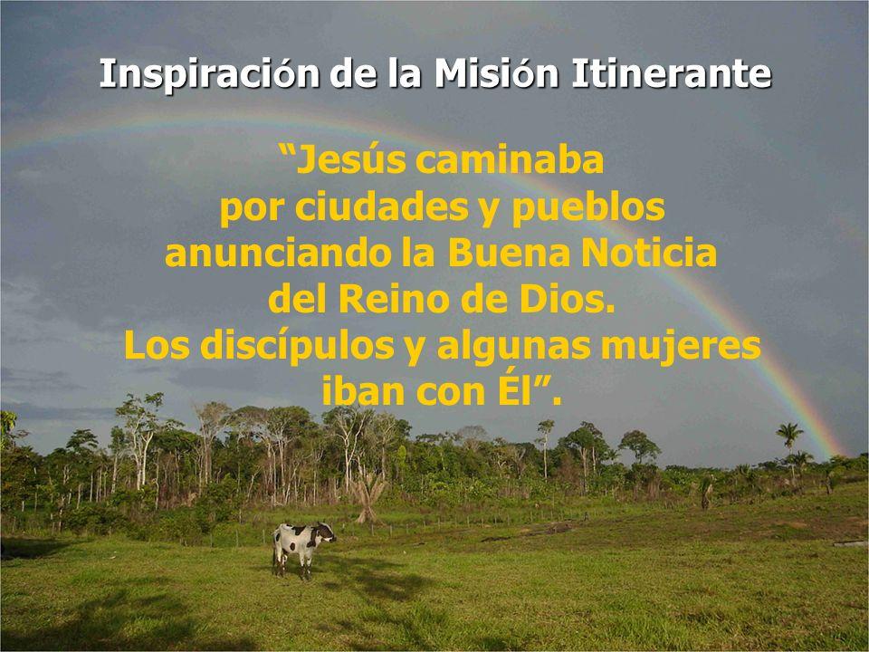 Inspiración de la Misión Itinerante Jesús caminaba por ciudades y pueblos anunciando la Buena Noticia del Reino de Dios. Los discípulos y algunas muje