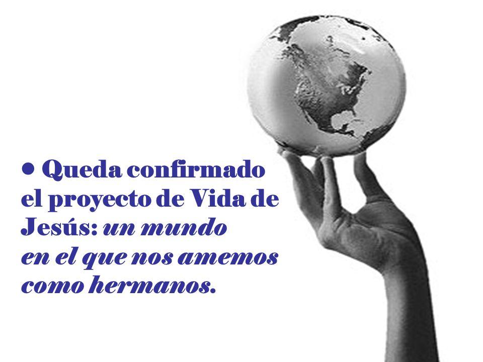 Queda confirmado el proyecto de Vida de Jesús: un mundo en el que nos amemos como hermanos.