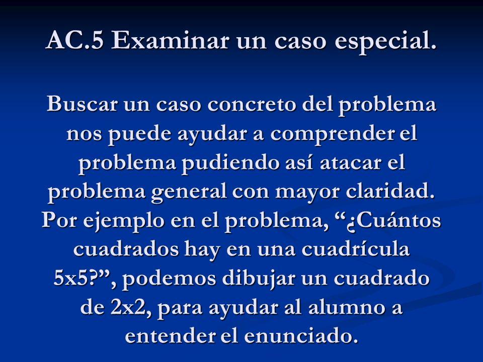 AC.5 Examinar un caso especial. Buscar un caso concreto del problema nos puede ayudar a comprender el problema pudiendo así atacar el problema general