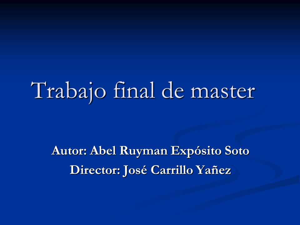 Trabajo final de master Autor: Abel Ruyman Expósito Soto Director: José Carrillo Yañez