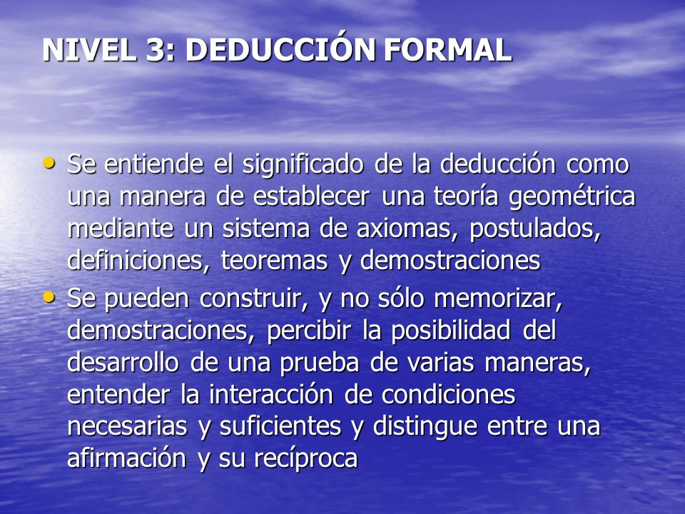 NIVEL 3: DEDUCCIÓN FORMAL Se entiende el significado de la deducción como una manera de establecer una teoría geométrica mediante un sistema de axioma