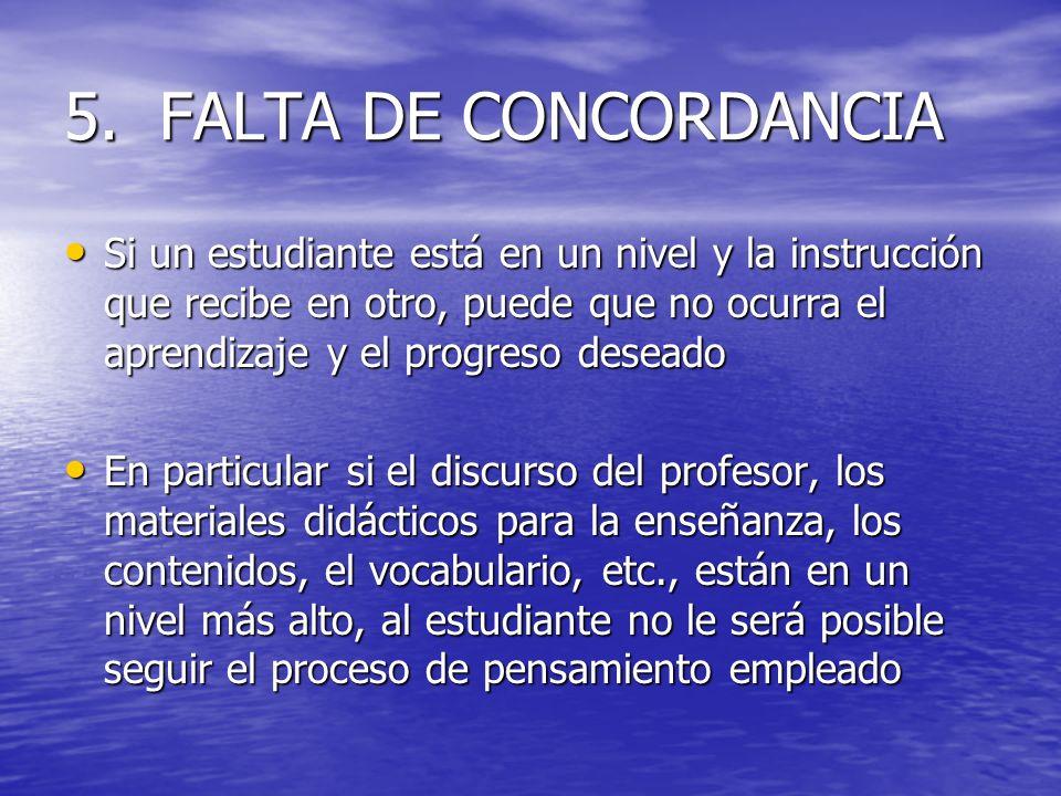 5. FALTA DE CONCORDANCIA Si un estudiante está en un nivel y la instrucción que recibe en otro, puede que no ocurra el aprendizaje y el progreso desea