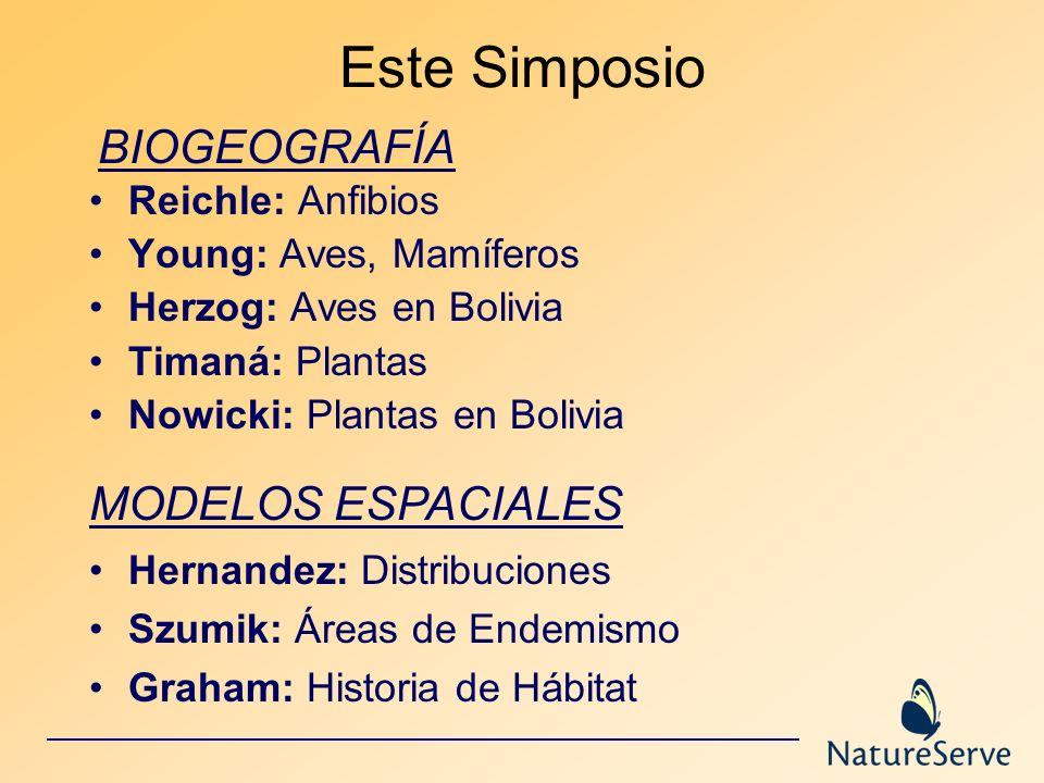 Este Simposio Reichle: Anfibios Young: Aves, Mamíferos Herzog: Aves en Bolivia Timaná: Plantas Nowicki: Plantas en Bolivia BIOGEOGRAFÍA MODELOS ESPACI