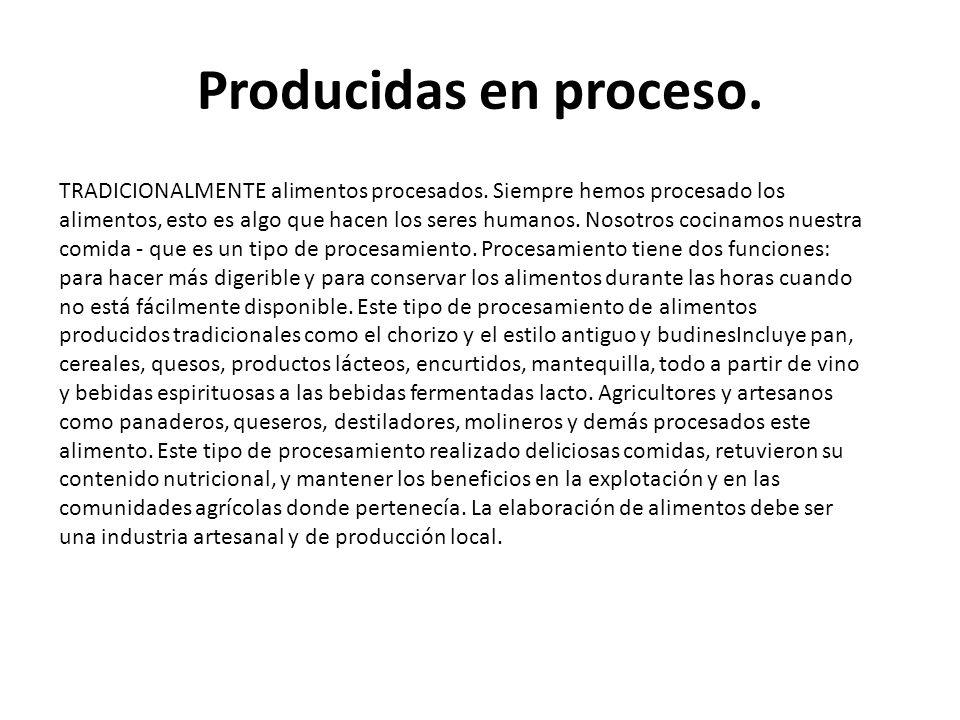 Producidas en proceso. TRADICIONALMENTE alimentos procesados. Siempre hemos procesado los alimentos, esto es algo que hacen los seres humanos. Nosotro