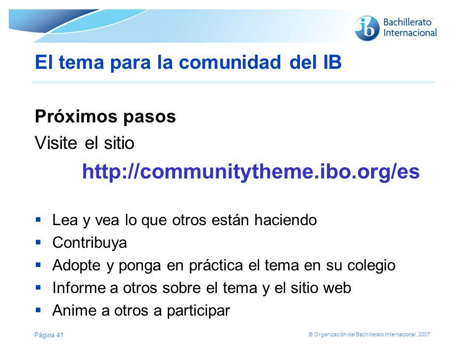 © Organización del Bachillerato Internacional, 2007 El tema para la comunidad del IB Próximos pasos Visite el sitio http://communitytheme.ibo.org/es L
