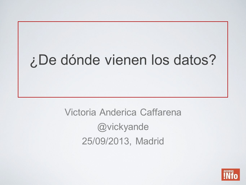 ¿De dónde vienen los datos? Victoria Anderica Caffarena @vickyande 25/09/2013, Madrid